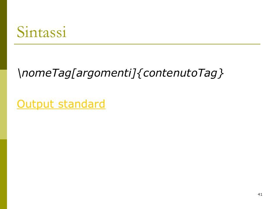 Sintassi \nomeTag[argomenti]{contenutoTag} Output standard